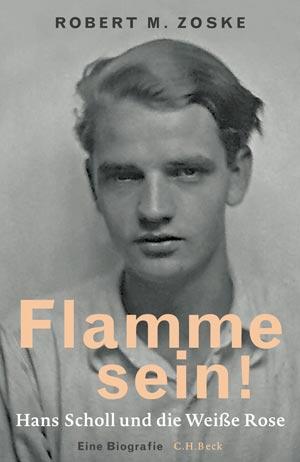 Robert M. Zoske: Flamme sein! Hans Scholl und die Weiße Rose.